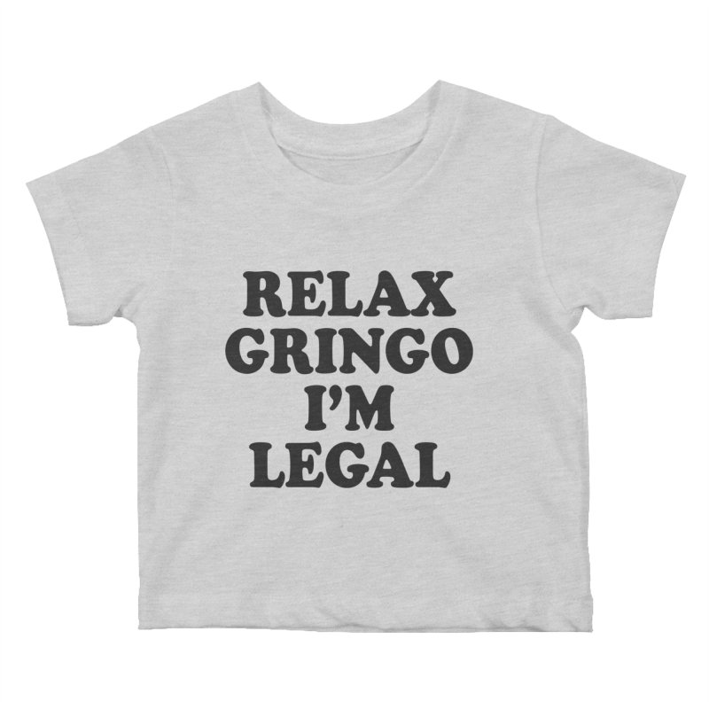 Relax Gringo I'm Legal Kids Baby T-Shirt by Toxic Onion