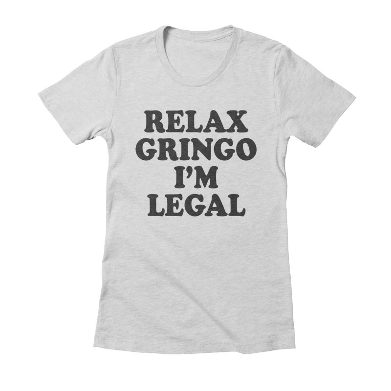 Relax Gringo I'm Legal Women's Fitted T-Shirt by Toxic Onion