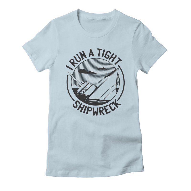 I Run A Tight Shipwreck Women's T-Shirt by Toxic Onion - A Popular Ventures Company