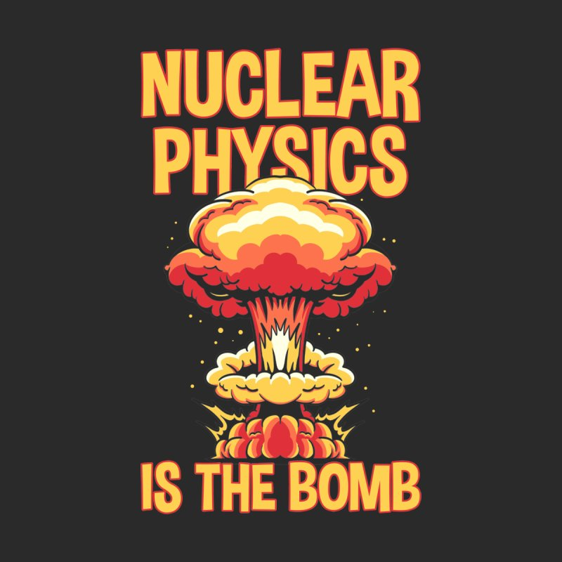 Nuclear Physics Is the Bomb Women's T-Shirt by Toxic Onion - A Popular Ventures Company