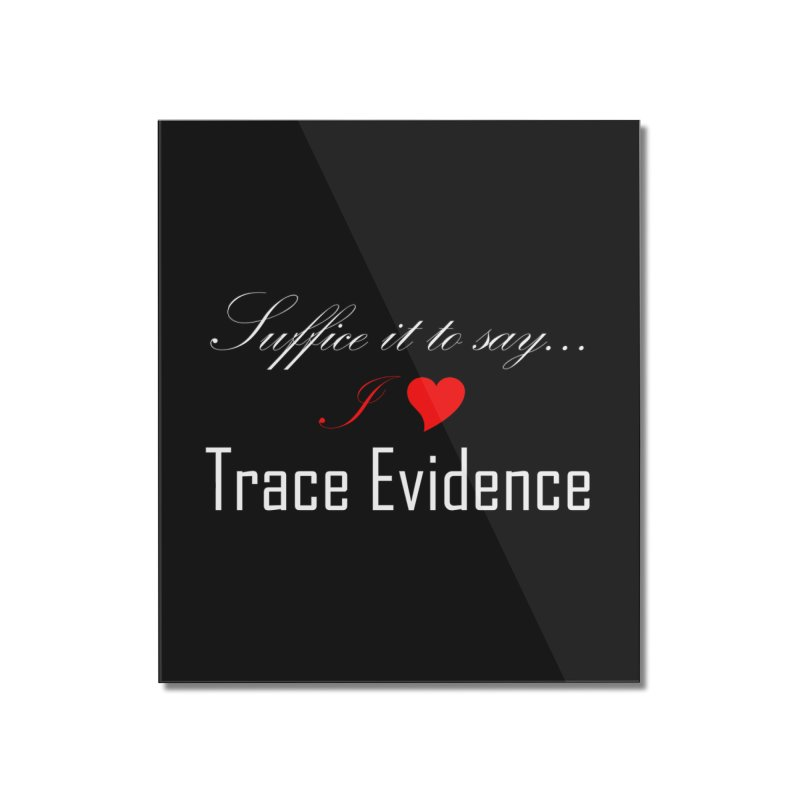 Suffice it to Say.... Home Mounted Acrylic Print by Trace Evidence - A True Crime Podcast