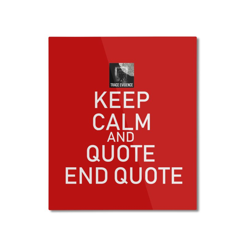 Keep Calm Home Mounted Aluminum Print by Trace Evidence - A True Crime Podcast