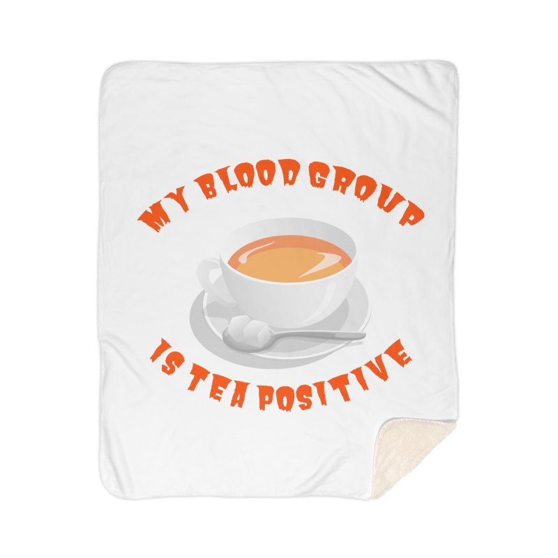 My blood group is Tea Positive Home Blanket by Tribble Design - Unique graphics for unique produc