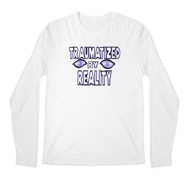 Traumatized by Reality Men's Regular Longsleeve T-Shirt by truthpup's Artist Shop