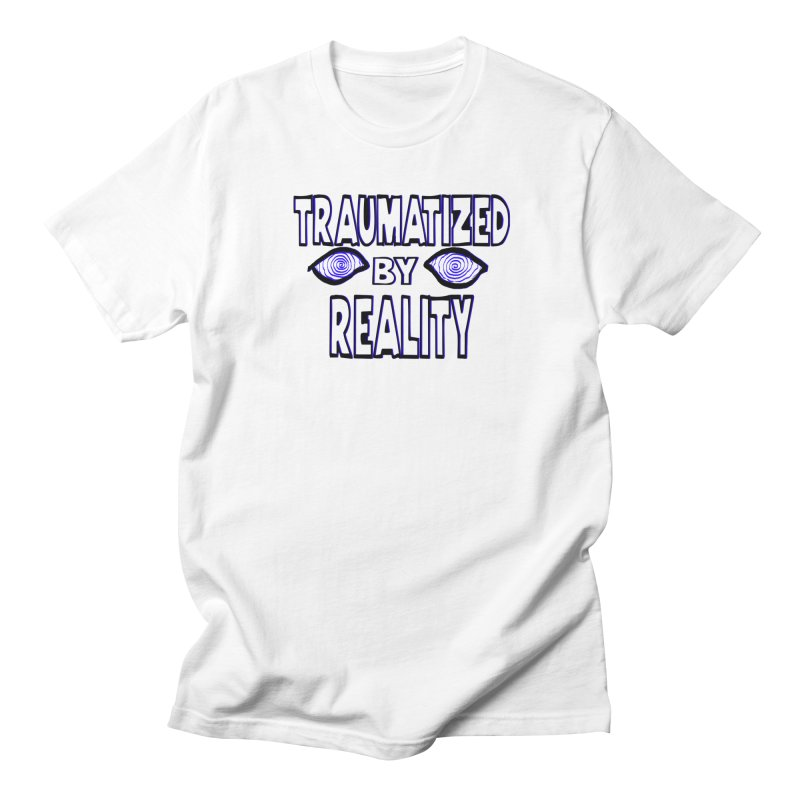 Traumatized by Reality Women's Unisex T-Shirt by truthpup's Artist Shop