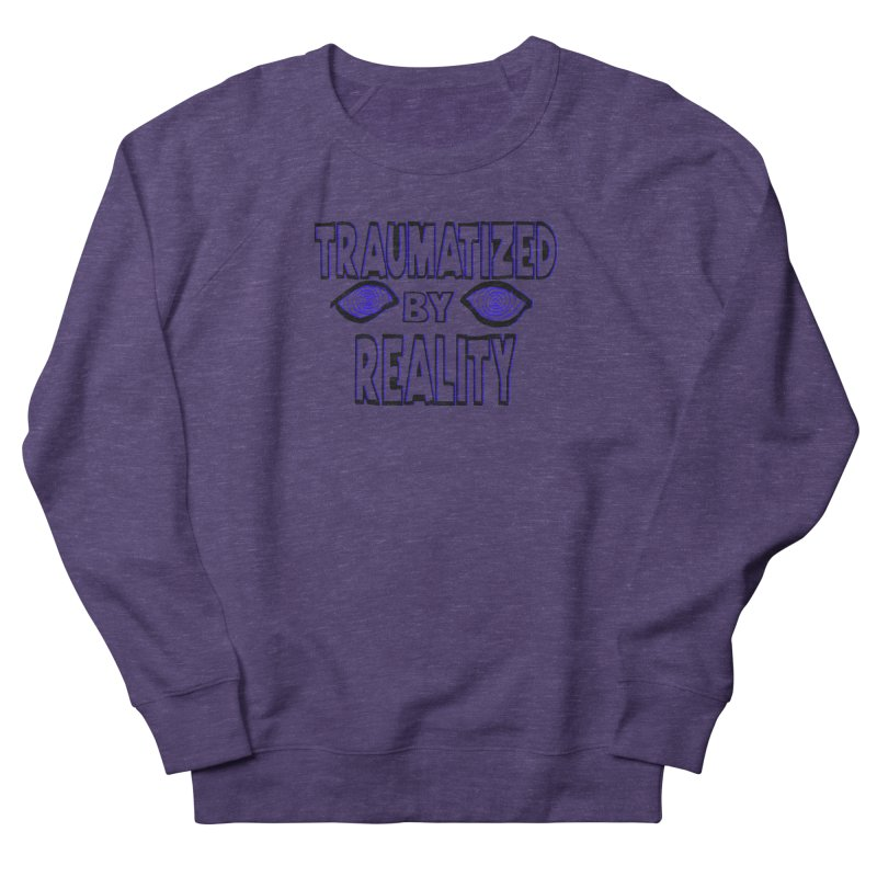 Traumatized by Reality Women's French Terry Sweatshirt by truthpup's Artist Shop
