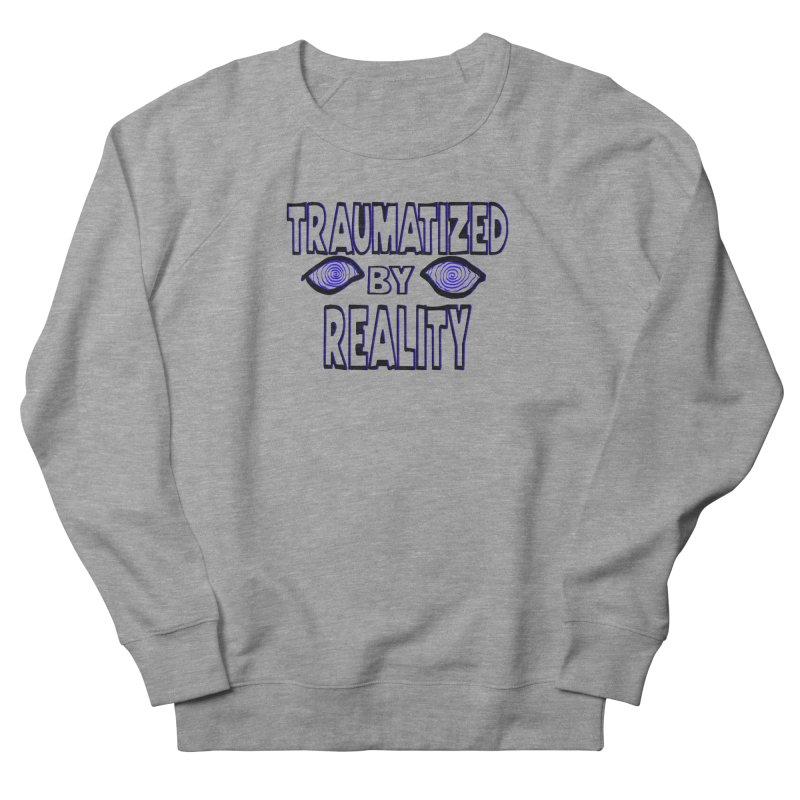 Traumatized by Reality Women's Sweatshirt by truthpup's Artist Shop