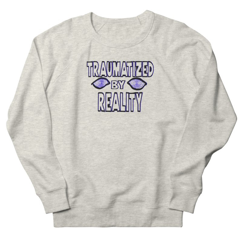 Traumatized by Reality Men's French Terry Sweatshirt by truthpup's Artist Shop