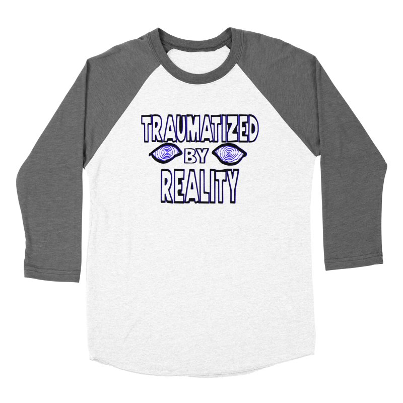 Traumatized by Reality Women's Baseball Triblend T-Shirt by truthpup's Artist Shop