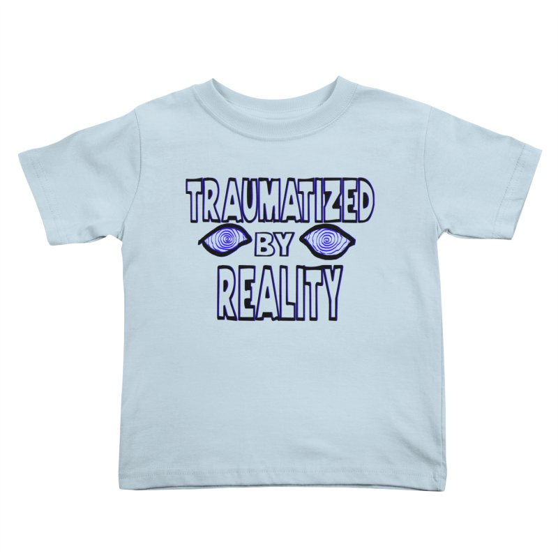 Traumatized by Reality Kids Toddler T-Shirt by truthpup's Artist Shop