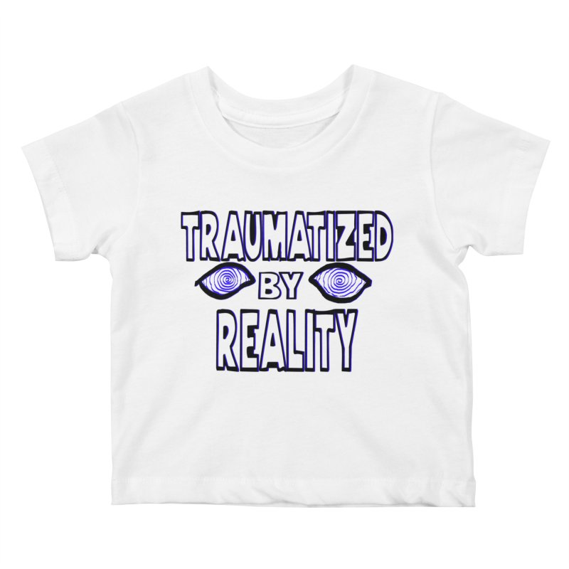 Traumatized by Reality Kids Baby T-Shirt by truthpup's Artist Shop