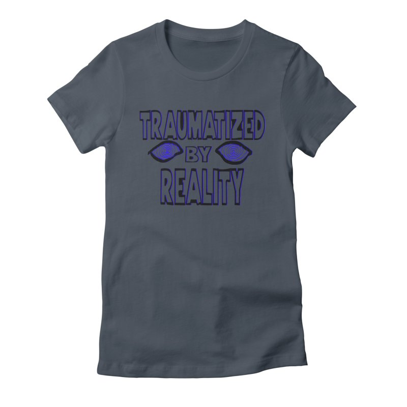 Traumatized by Reality Women's T-Shirt by truthpup's Artist Shop