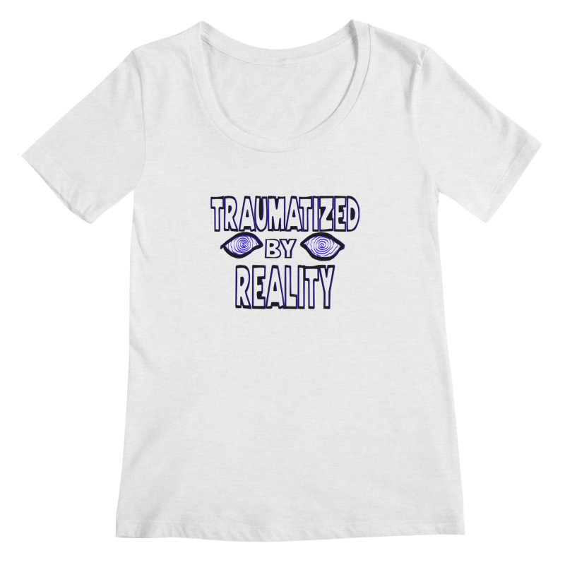 Traumatized by Reality Women's Regular Scoop Neck by truthpup's Artist Shop