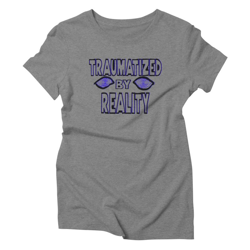 Traumatized by Reality Women's Triblend T-Shirt by truthpup's Artist Shop