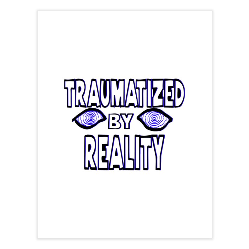 Traumatized by Reality Home Fine Art Print by truthpup's Artist Shop