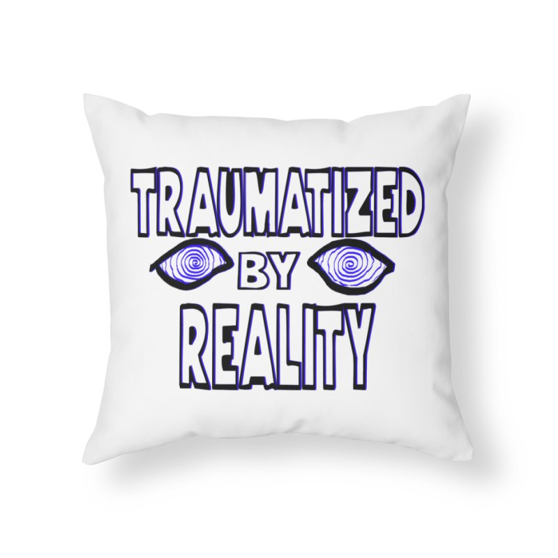 Traumatized by Reality Home Throw Pillow by truthpup's Artist Shop