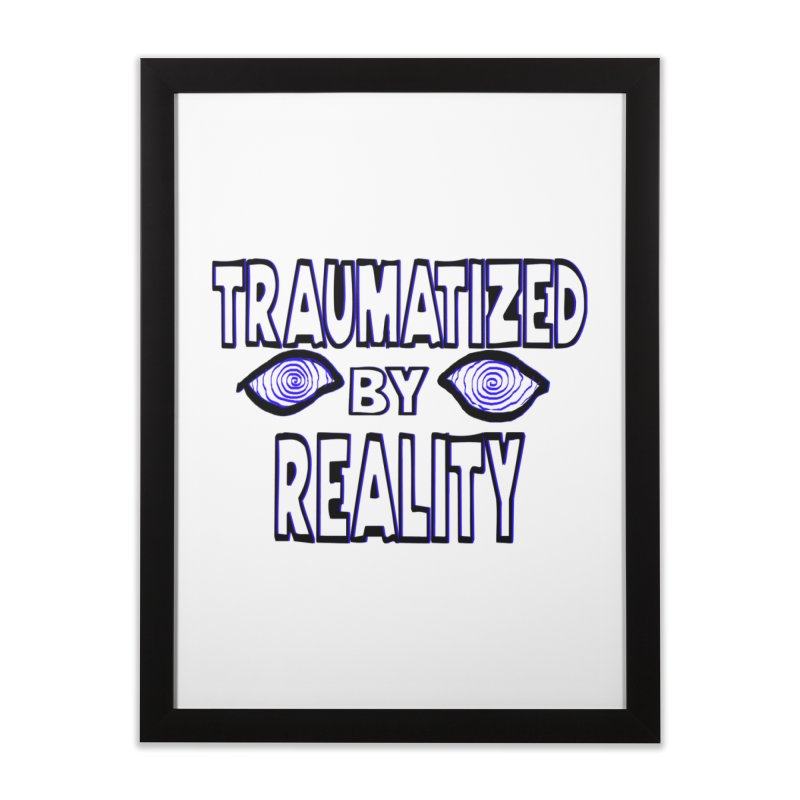 Traumatized by Reality Home Framed Fine Art Print by truthpup's Artist Shop