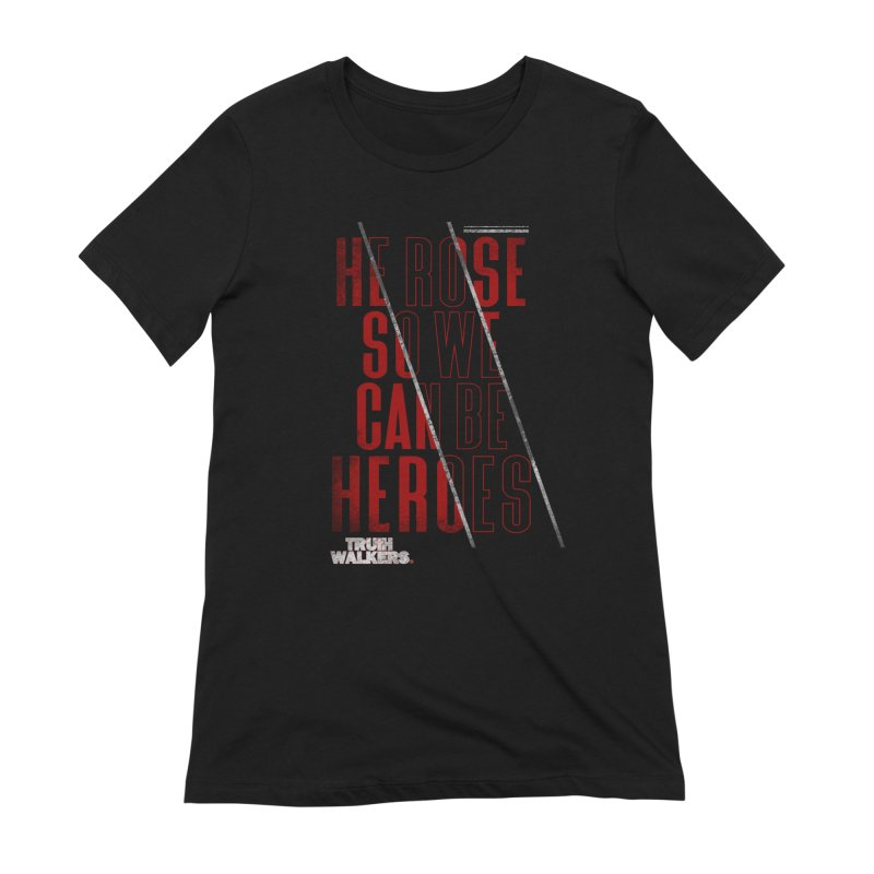 He Rose So We Can Be Heroes 2.0 Women's T-Shirt by truthwalkers's Artist Shop