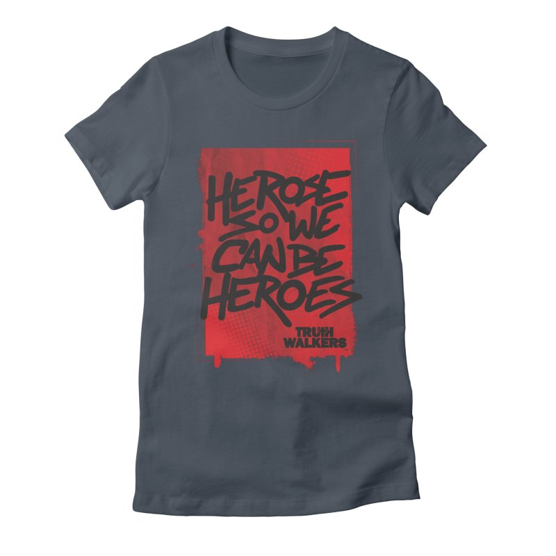 He Rose So We Can Be Heroes Women's T-Shirt by truthwalkers's Artist Shop