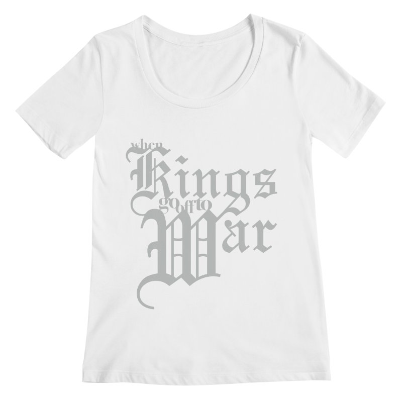 When Kings Go Off To War Women's Scoopneck by Tie Them As Symbols