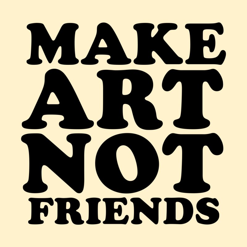MAKE ART NOT FRIENDS by Turkeylegsray's Artist Shop
