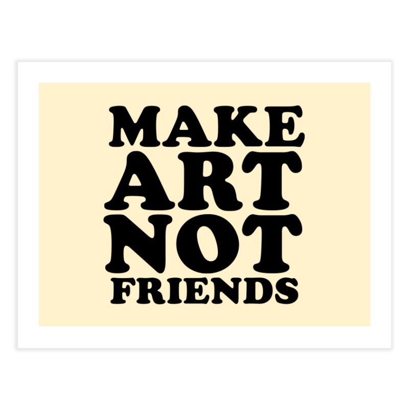 MAKE ART NOT FRIENDS Home Fine Art Print by Turkeylegsray's Artist Shop