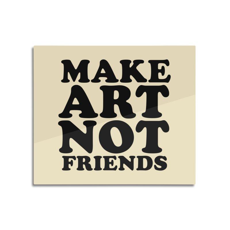 MAKE ART NOT FRIENDS Home Mounted Aluminum Print by Turkeylegsray's Artist Shop