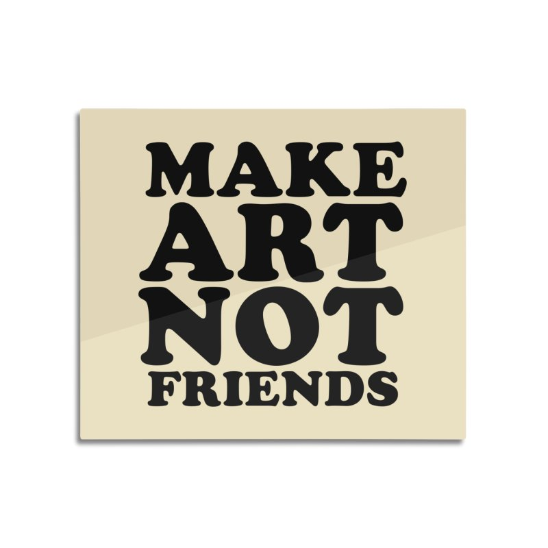 MAKE ART NOT FRIENDS Home Mounted Acrylic Print by Turkeylegsray's Artist Shop