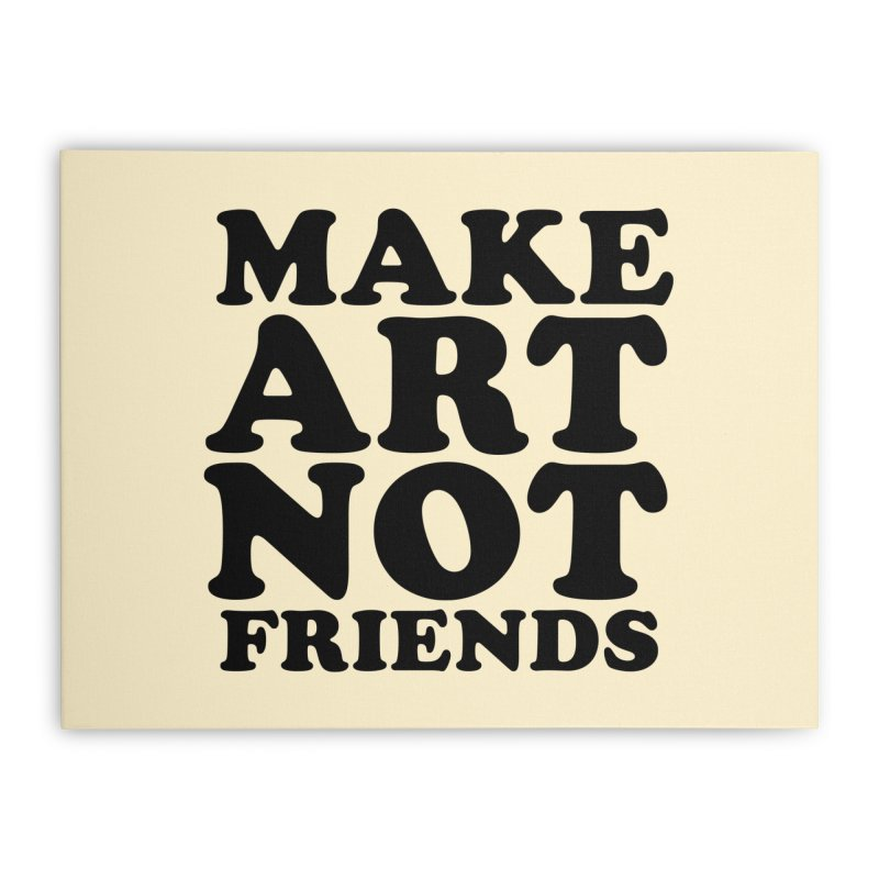 MAKE ART NOT FRIENDS Home Stretched Canvas by Turkeylegsray's Artist Shop