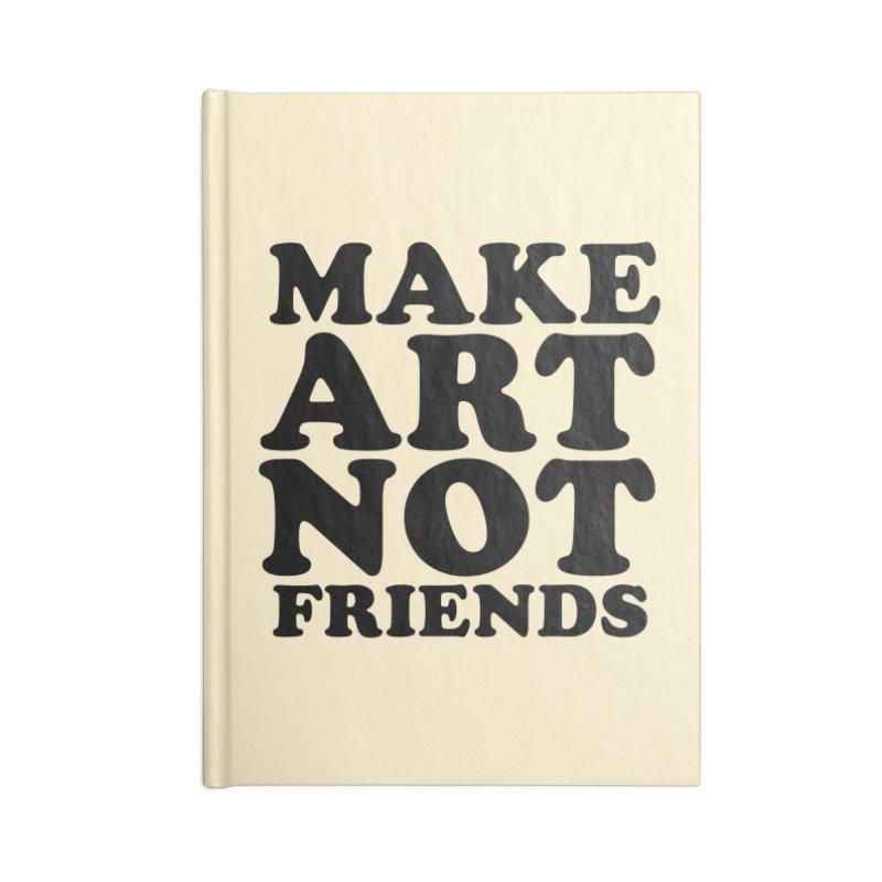 MAKE ART NOT FRIENDS Accessories Blank Journal Notebook by Turkeylegsray's Artist Shop