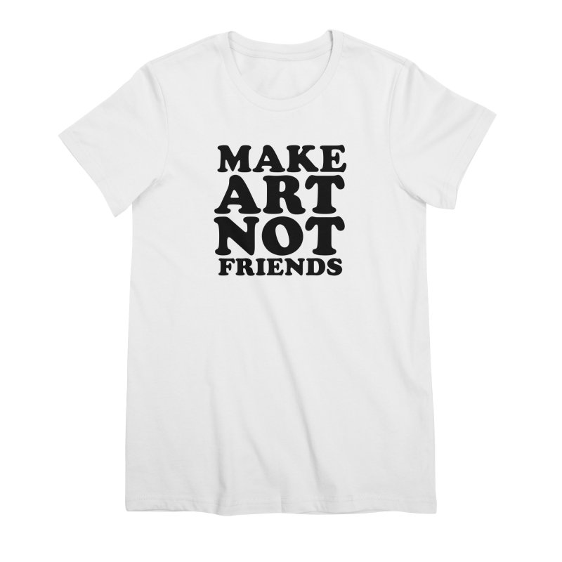 MAKE ART NOT FRIENDS Women's Premium T-Shirt by Turkeylegsray's Artist Shop