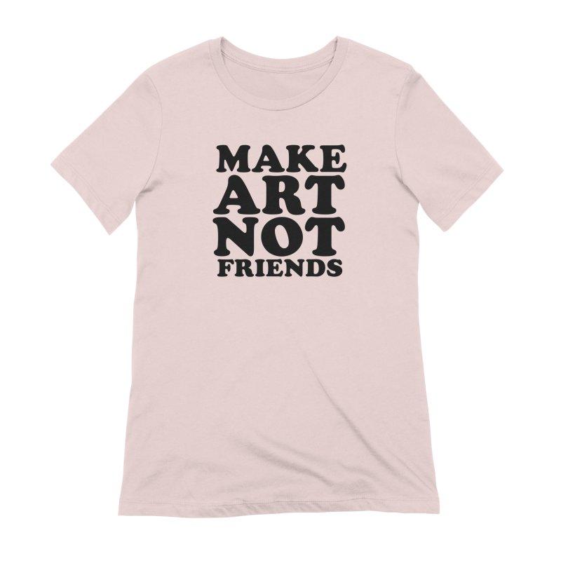 MAKE ART NOT FRIENDS Women's Extra Soft T-Shirt by Turkeylegsray's Artist Shop