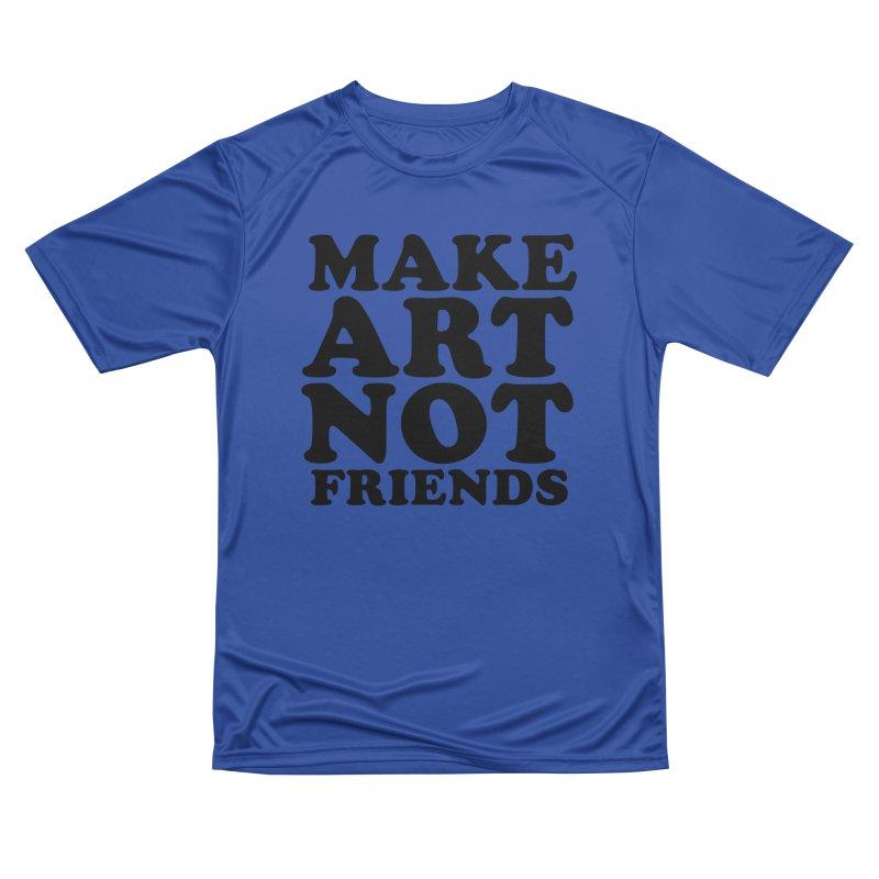 MAKE ART NOT FRIENDS Women's Performance Unisex T-Shirt by Turkeylegsray's Artist Shop