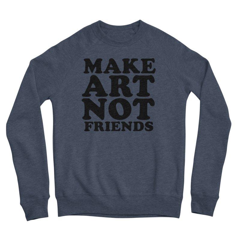 MAKE ART NOT FRIENDS Men's Sponge Fleece Sweatshirt by Turkeylegsray's Artist Shop
