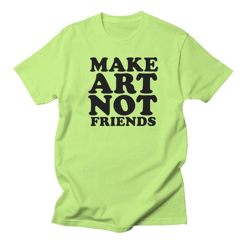 MAKE ART NOT FRIENDS Women's Regular Unisex T-Shirt by Turkeylegsray's Artist Shop