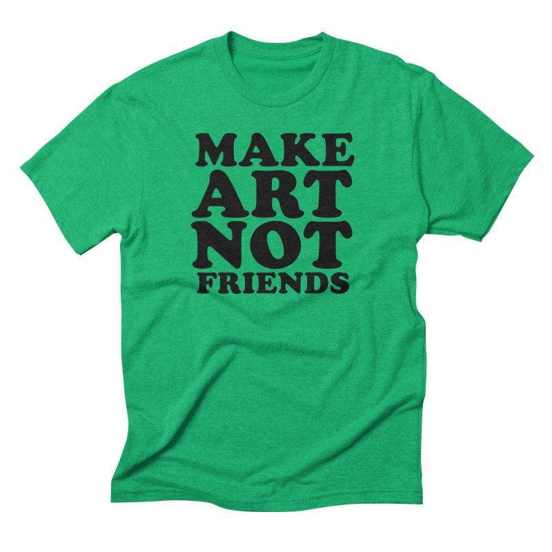MAKE ART NOT FRIENDS Men's Triblend T-Shirt by Turkeylegsray's Artist Shop