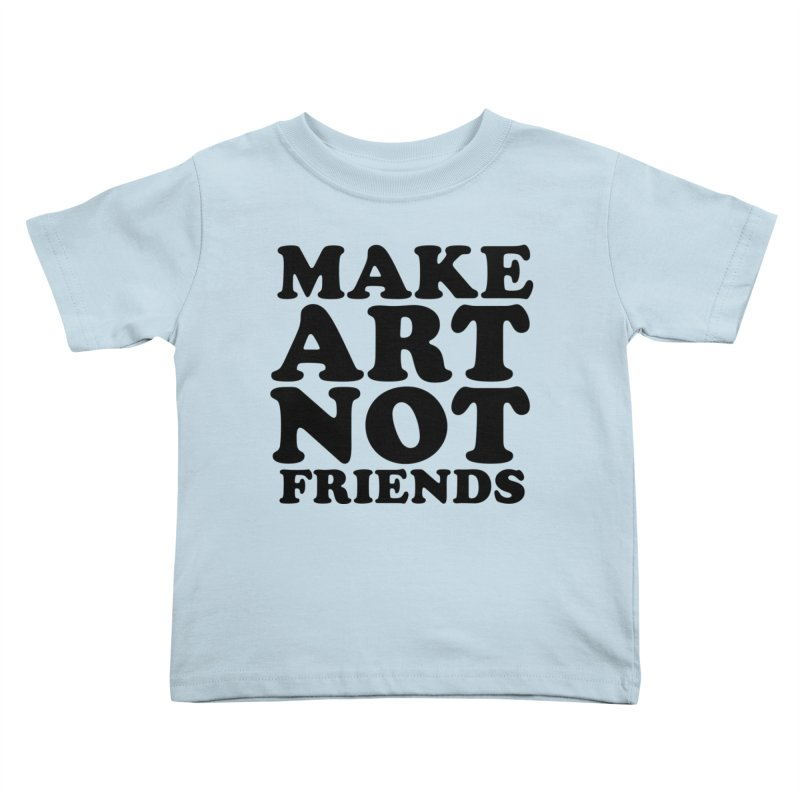 MAKE ART NOT FRIENDS Kids Toddler T-Shirt by Turkeylegsray's Artist Shop