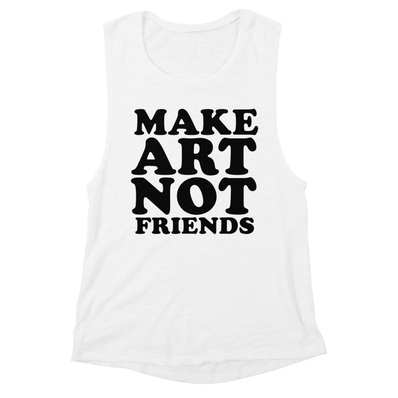 MAKE ART NOT FRIENDS Women's Muscle Tank by Turkeylegsray's Artist Shop