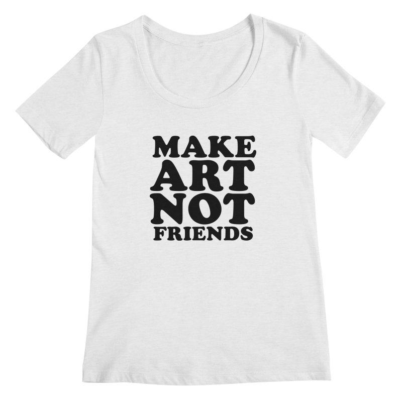 MAKE ART NOT FRIENDS Women's Regular Scoop Neck by Turkeylegsray's Artist Shop