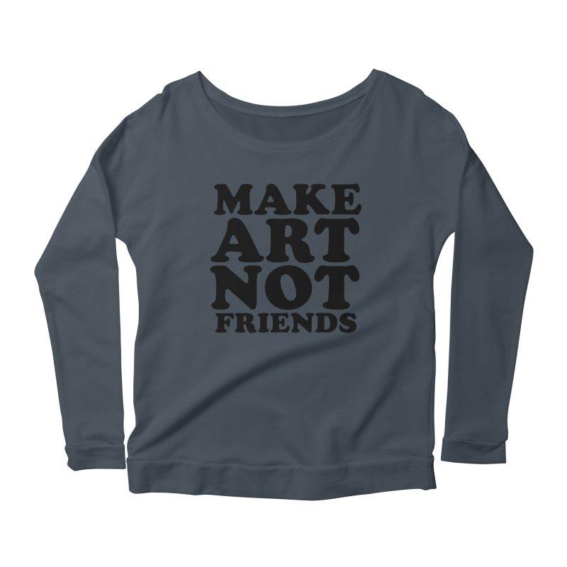 MAKE ART NOT FRIENDS Women's Scoop Neck Longsleeve T-Shirt by Turkeylegsray's Artist Shop