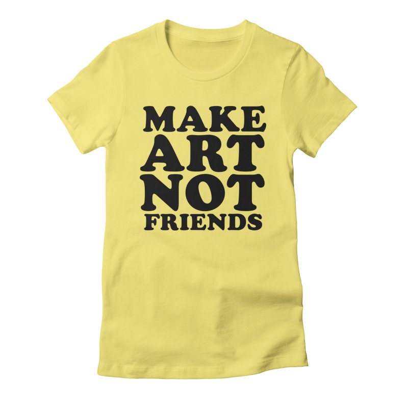 MAKE ART NOT FRIENDS Women's Fitted T-Shirt by Turkeylegsray's Artist Shop