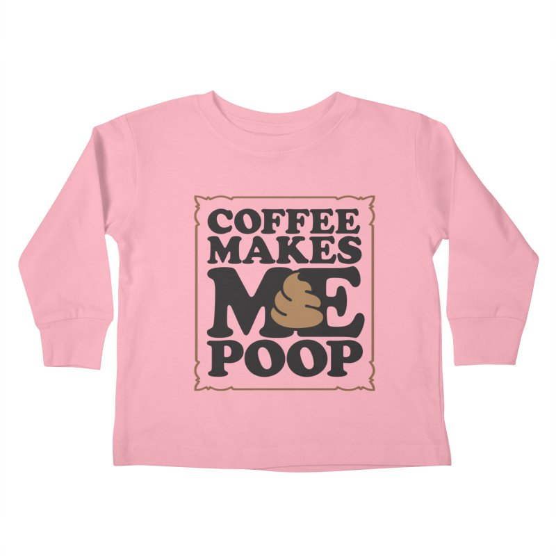 Coffee Makes Me Poop  Kids Toddler Longsleeve T-Shirt by Turkeylegsray's Artist Shop