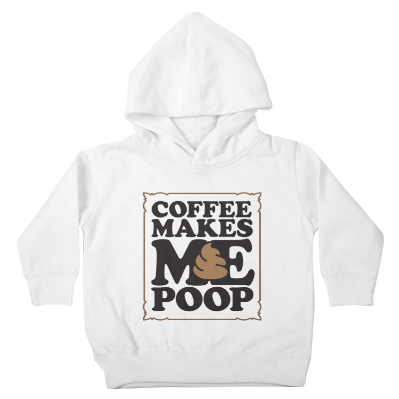 Coffee Makes Me Poop  Kids Toddler Pullover Hoody by Turkeylegsray's Artist Shop