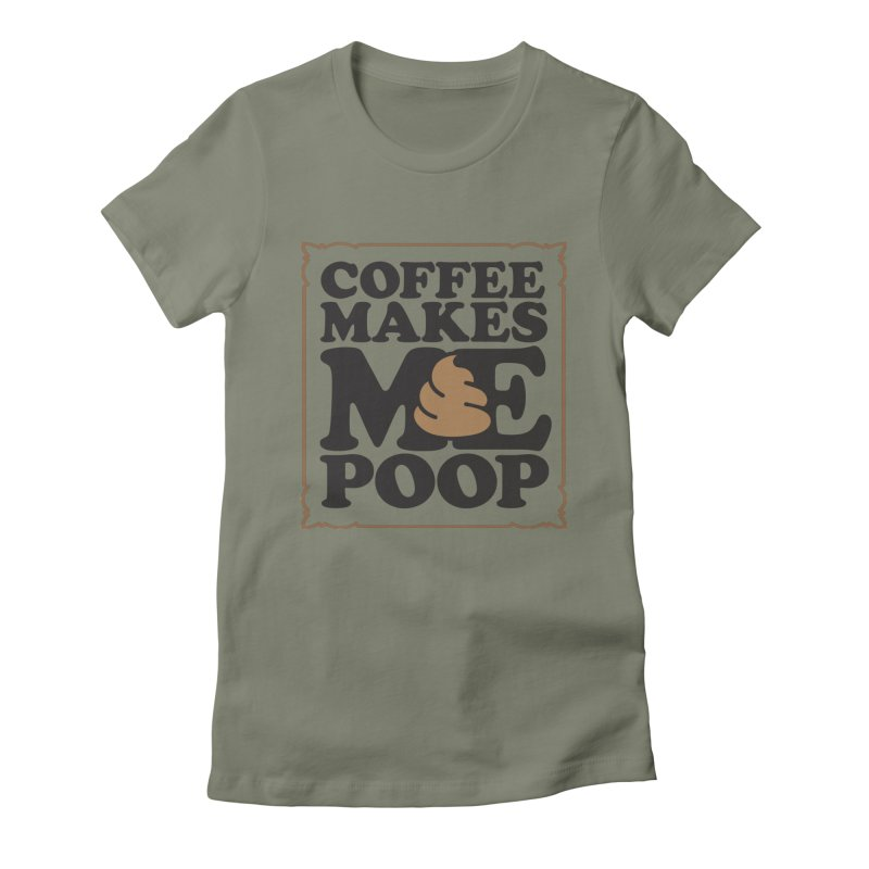 Coffee Makes Me Poop  Women's Fitted T-Shirt by Turkeylegsray's Artist Shop