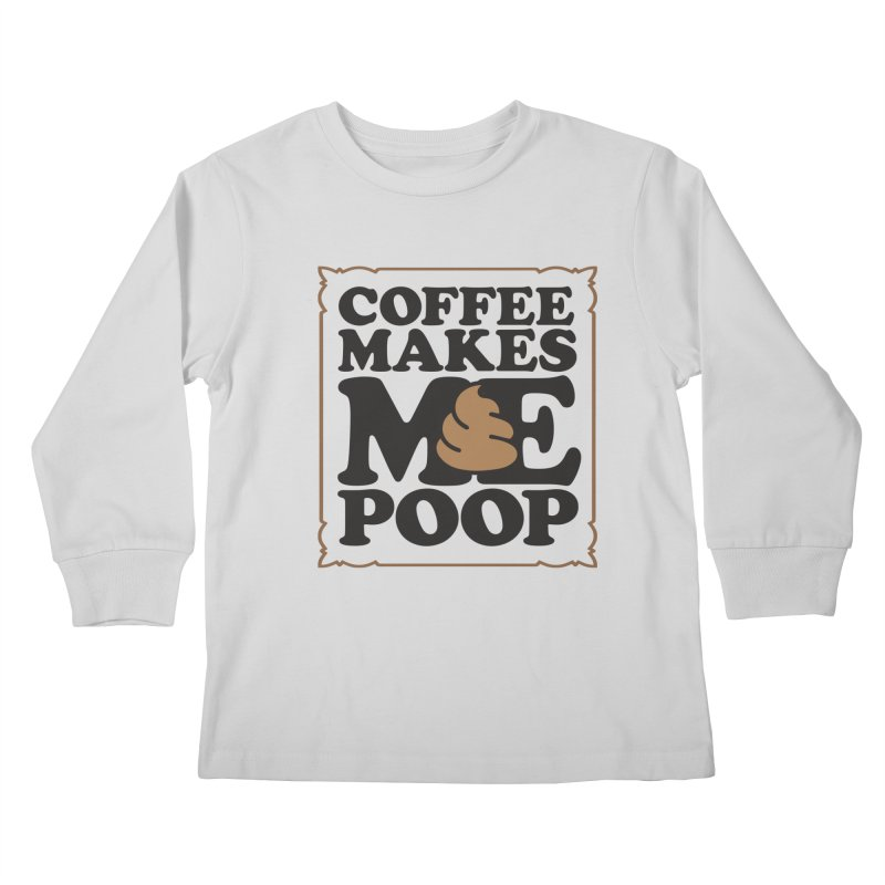 Coffee Makes Me Poop  Kids Longsleeve T-Shirt by Turkeylegsray's Artist Shop