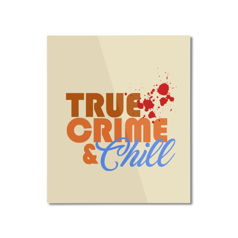 True Crime & Chill Home Mounted Aluminum Print by Turkeylegsray's Artist Shop