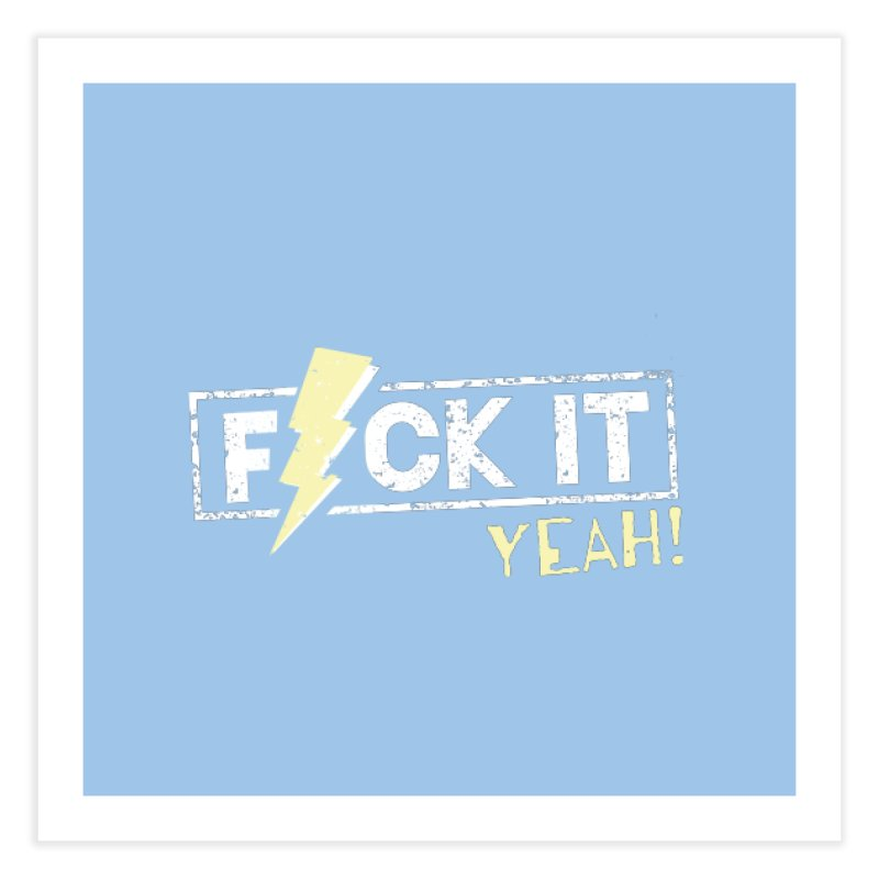 F*CK IT! YEAH! Home Fine Art Print by Turkeylegsray's Artist Shop