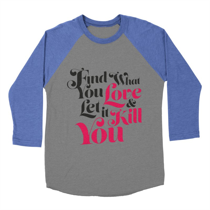 Find what you love & let it kill you Women's Baseball Triblend T-Shirt by typonegative's Artist Shop