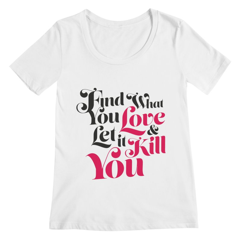 Find what you love & let it kill you Women's Scoopneck by typonegative's Artist Shop