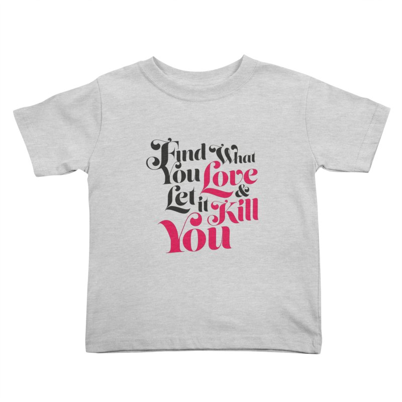 Find what you love & let it kill you Kids Toddler T-Shirt by typonegative's Artist Shop